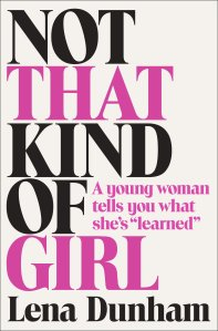 Not That Kind of Girl, By Lena Dunham.